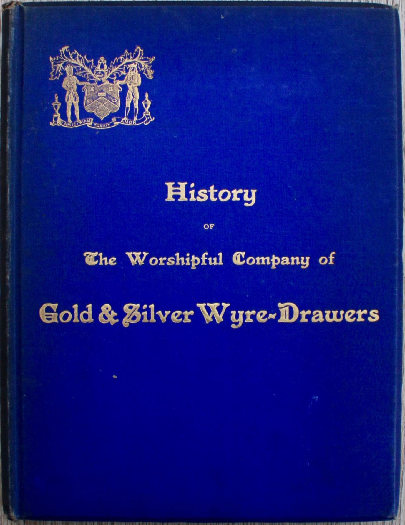 Image for History of the Worshipful Company of Gold and Silver Wire-Drawers and of the Origin and Development of the Industry Which the Company Represents.