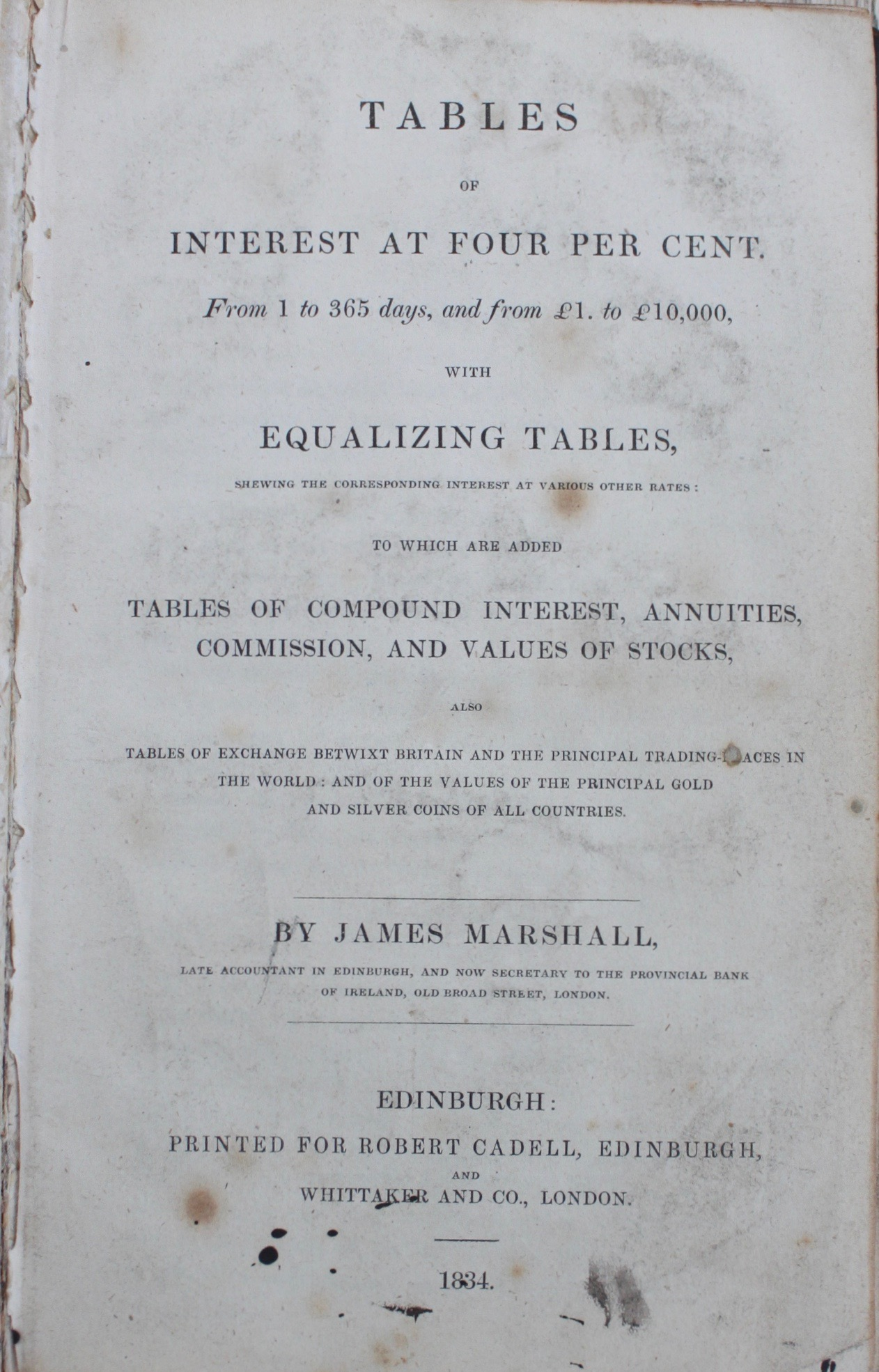 Image for Tables of Interest at Four Per Cent from 1 to 365 Days, and from £1 to £10,000, with Equalizing Tables, shewing the corresponding interest at various other rates: to which are added Tables of Compound Interest, Annuities, Commission, and Values of Stocks, also tables of exchange between Britain and the principal trading places in the world: and the values of the principal gold and silver coins of all countries.
