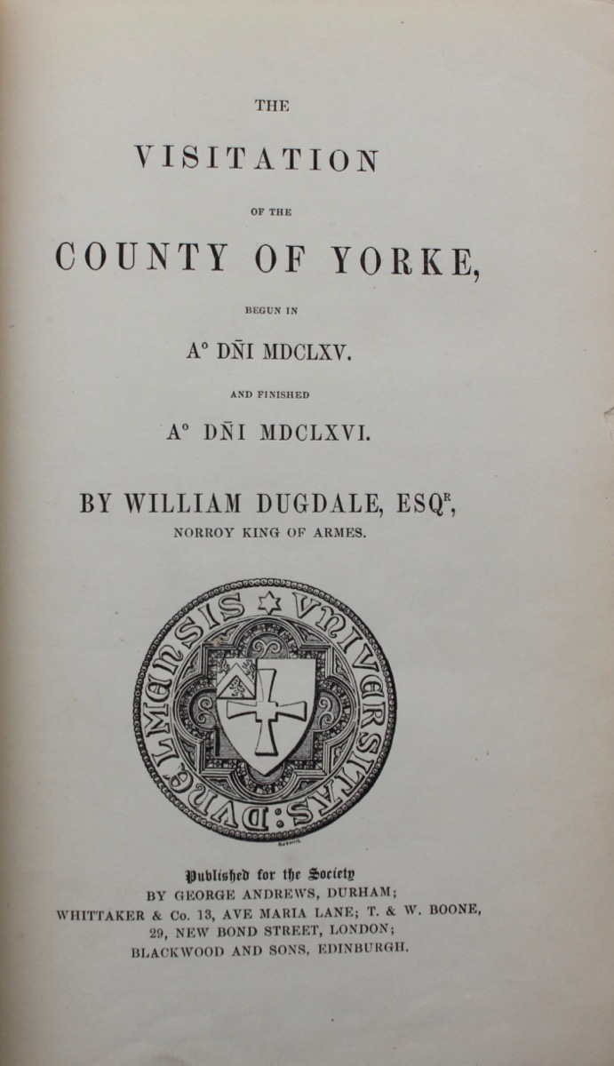 Image for The Visitation of the County of Yorke, Begun in A° Dñi MDCLXV. And Finished A° Dñi MDCLXVI. by William Dugdale, Esq. Norroy King of Arms.